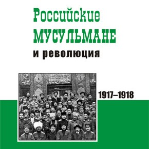 """КНИГА: Исхаков С.М. """"Российские мусульмане и революция (весна 1917 г. — лето 1918 г.)"""""""