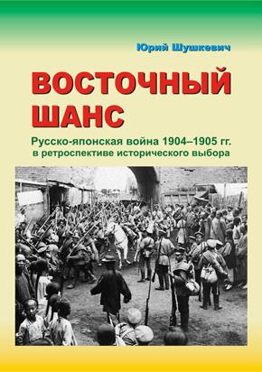 """КНИГА: Шушкевич Ю.А. """"Восточный шанс. Русско-японская война 1904–1905 гг. в  ретроспективе исторического выбора"""""""