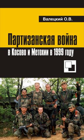 """КНИГА: Валецкий О.В. """"Партизанская война в Косово и Метохии в 1999 году"""""""